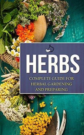 Herbs: Complete Guide For Herbal Gardening And Preparing, Simple And Easy Beginners Guide To Master Herbs (Herbal remedies, health, natural healing, medicinal, herbal weightloss, gardening)