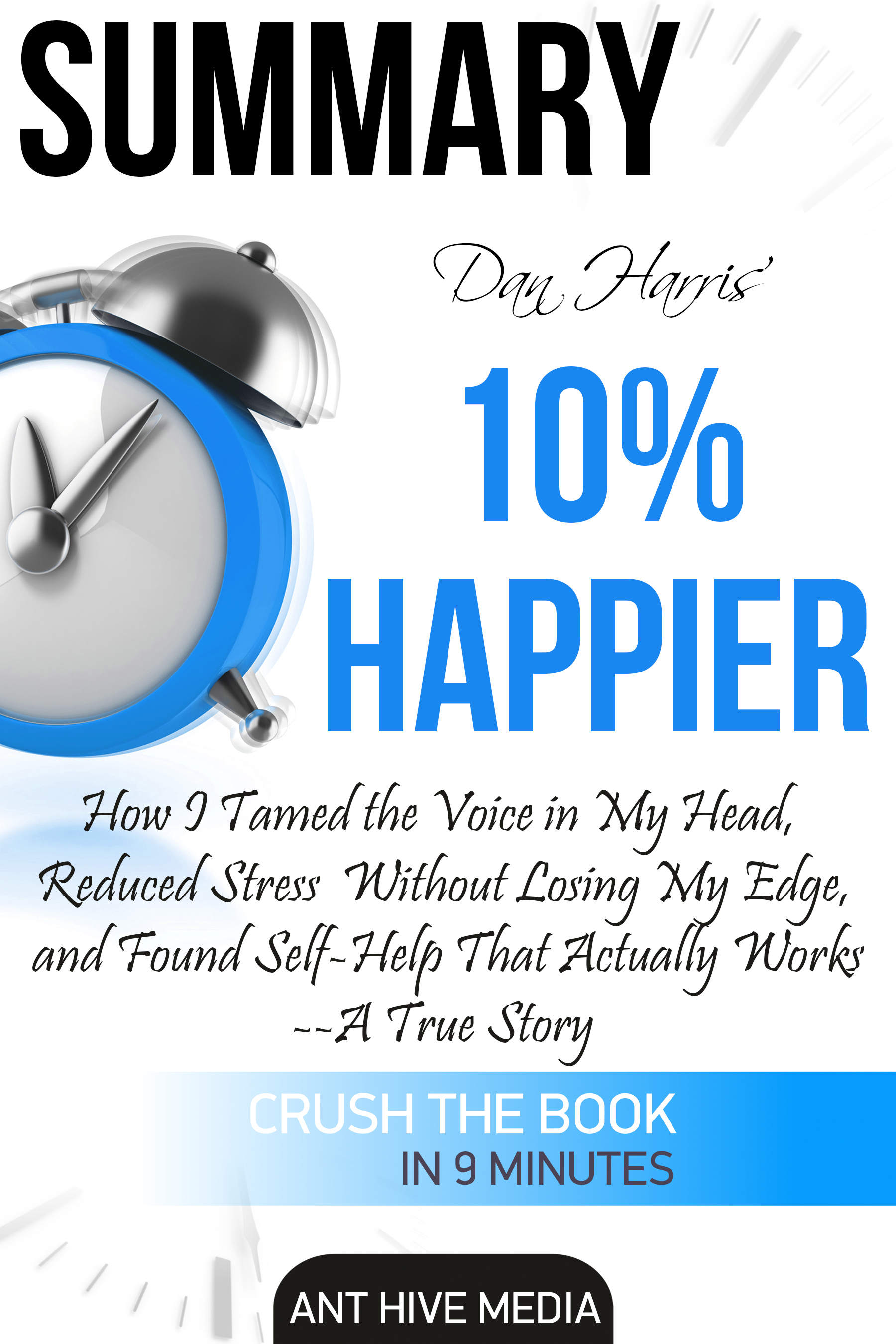 Dan Harris' 10% Happier: How I Tamed The Voice in My Head, Reduced Stress Without Losing My Edge, And Found Self-Help That Actually Works - A True Story | Summary