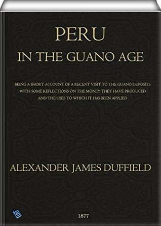 Peru in the Guano Age: Being a Short Account of a Recent Visit to the Guano Deposits With Some Reflections on the Money They Have Produced and the Uses to Which it has Been Applied