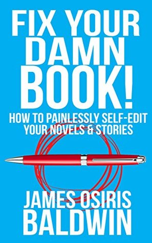 Fix Your Damn Book!: A Self-Editing Guide for Authors: How to Painlessly Self-Edit Your Novels & Stories