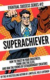 Superachiever: How to Trust In Your Greatness, Think Like the Elite, and Join the Crowd of Extraordinary Creators (Eventual Success Series Book 2)