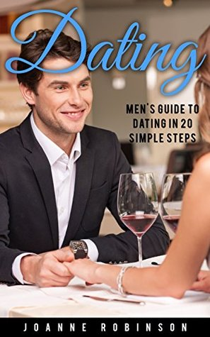 Dating: Men's Guide to Relationships in 20 Simple Steps With Tips to Boost Your Confidence (Online Dating Guide and Top 10 Dating Mistakes -- Relationship Books Series)