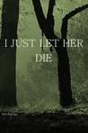 I Just Let Her Die