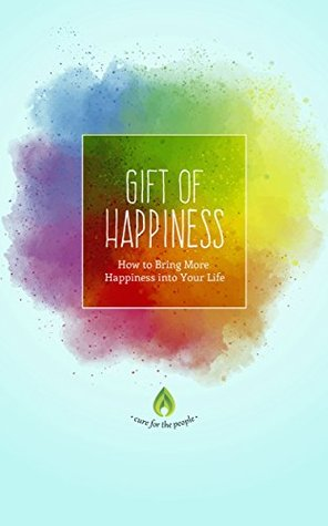 Gift of Happiness: How to Bring More Happiness into Your Life