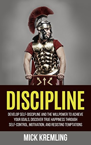 DISCIPLINE: Develop Self-Discipline And The Willpower to Achieve Your Goals, Discover True Happiness Through Self-Control, Motivation, And Resisting Temptations ...