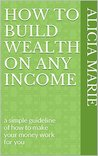 How to build wealth on any income: a simple guideline of how to make your money work for you