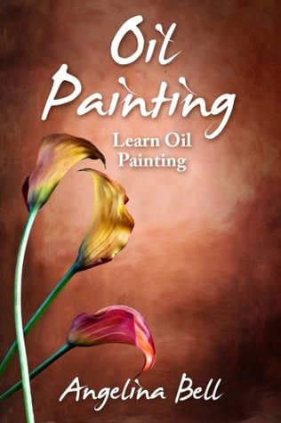 Oil Painting: Learn Oil Painting FAST! Learn the Basics of Oil Painting In No Time: Volume 1 (Oil Painting Tutorial, Oil Painting Books, Oil Painting For Beginners, Oil Painting Course, Oil Painting)