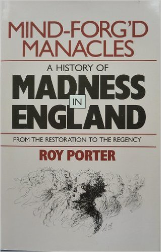 Mind-Forg'd Manacles: A History of Madness in England from the Renaissance to the Restoration