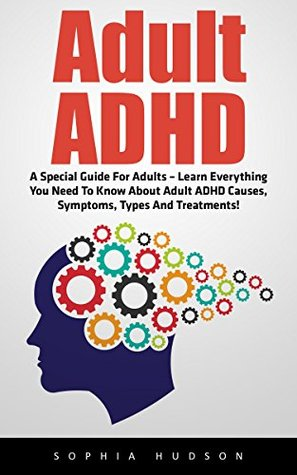 Adult ADHD: A Special Guide For Adults - Learn Everything You Need To Know About Adult ADHD Causes, Symptoms, Types And Treatments! (Attention Deficit Disorder, Mental Disorders, ADHD Books)