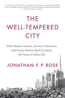 The Well-Tempered City: What Modern Science, Ancient Civilizations, and Human Nature Teach Us About the Future of Urban Life by Jonathan F.P. Rose