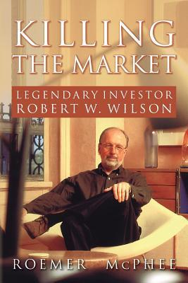 Killing the Market: Legendary Investor Robert W Wilson