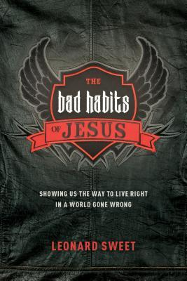 The Bad Habits of Jesus: Showing Us the Way to Live Right in a World Gone Wrong