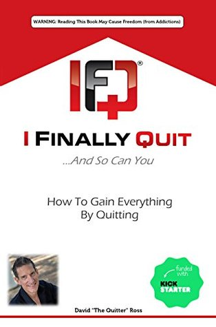 I Finally Quit...And So Can You: How to Gain Everything by Quitting