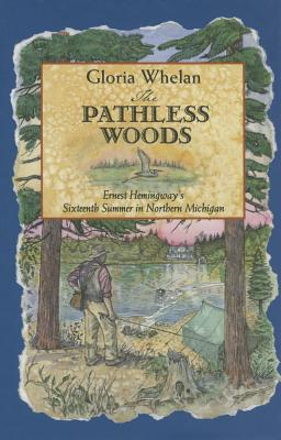 The Pathless Woods: Ernest Hemingway's Sixteenth Summer in Northern Michigan