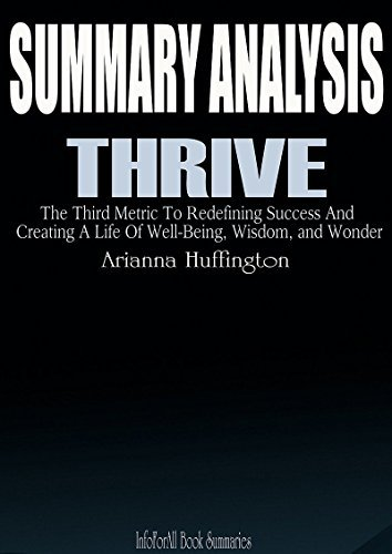 SUMMARY Thrive by Arianna Huffington: The Third Metric to Redefining Success and Creating a Life of Well-Being, Wisdom, and Wonder