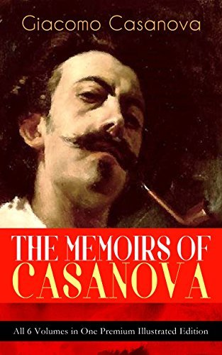 THE MEMOIRS OF CASANOVA - All 6 Volumes in One Premium Illustrated Edition: The Incredible Life of Giacomo Casanova - Lover, Spy, Actor, Clergymen, Officer & Brilliant Con Artist