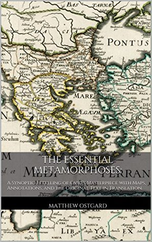 The Essential Metamorphoses: A Synoptic Retelling of Ovid's Masterpiece with Maps and Annotations.