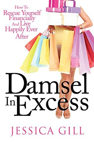 Damsel in Excess: How to Rescue Yourself Financially and Live Happily Ever After