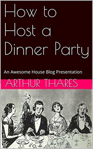 How to Host a Dinner Party: An Awesome House Blog Presentation (Awesome House Blog Presents Book 1)