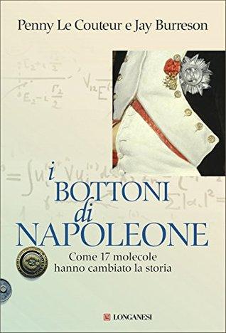 I bottoni di napoleone: come 17 molecole hanno cambiato la storia by Penny Le Couteur
