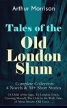 Tales of the Old London Slum - Complete Collection: 4 Novels & 30+ Short Stories (A Child of the Jago, To London Town, Cunning Murrell, The Hole in the Wall, Tales of Mean Streets, Old Essex...)
