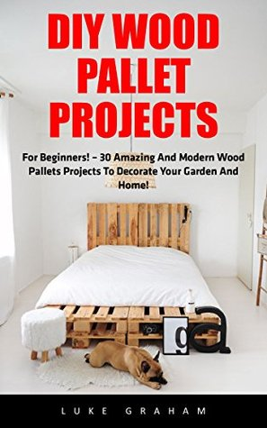 DIY Wood Pallet Projects: For Beginners! - 30 Amazing and Modern Wood Pallets Projects To Decorate Your Garden And Home!