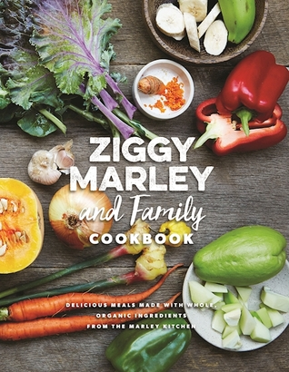 Ziggy Marley and Family Cookbook : Whole, Organic Ingredients and Delicious Meals from the Marley Kitchen by Ziggy Marley