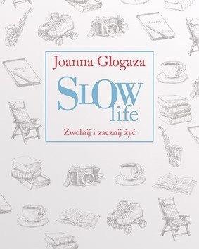 Slow Life. Zwolnij i zacznij żyć by Joanna Glogaza