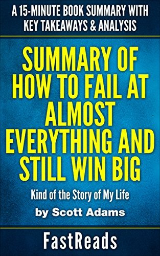 Summary of HOW TO FAIL AT ALMOST EVERYTHING AND STILL WIN BIG by Scott Adams: Kind of the Story of My Life | A 15-Minute Book Summary with Key Takeaways & Analysis
