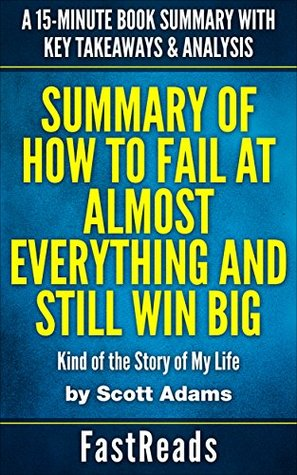 Summary of HOW TO FAIL AT ALMOST EVERYTHING AND STILL WIN BIG by Scott Adams: Kind of the Story of My Life   A 15-Minute Book Summary with Key Takeaways & Analysis