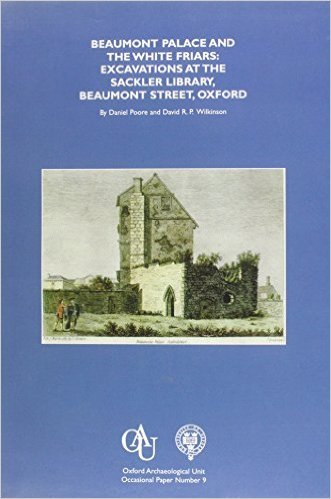 Beaumont Palace and the White Friars: Excavations at the Sackler Library, Beaumont Street, Oxford