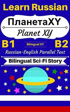 [Learn Russian - Bilingual Sci-Fi Story] Планета XY -- Planet XY: Russian-English Parallel Text (Russian B1, Russian B2) (Learn Russian with Bilingual Stories Book 3)