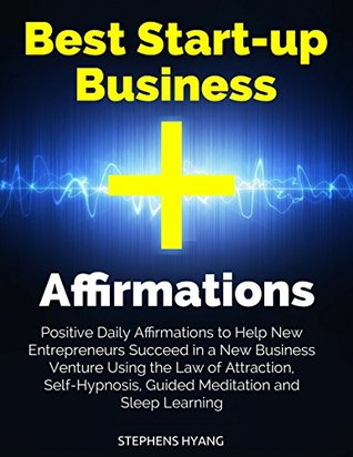 Best Start-up Business Affirmations: Positive Daily Affirmations to Help New Entrepreneurs Succeed in a New Business Venture Using the Law of Attraction, Self-Hypnosis, Guided Meditation