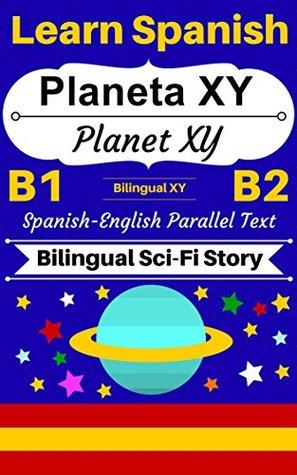 [Learn Spanish - Bilingual Sci-Fi Story] Planeta XY -- Planet XY: Spanish-English Parallel Text (Spanish B1, Spanish B2) (Spanish-English Bilingual Stories Book 3)