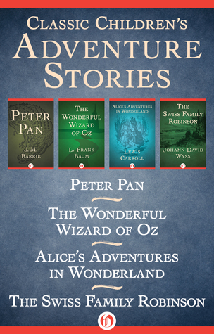 Classic Children's Adventure Stories: Peter Pan, The Wonderful Wizard of Oz, Alice's Adventures in Wonderland, and The Swiss Family Robinson