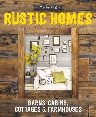 Country Living Rustic Homes: Barns, Cabins, Cottages Farmhouses