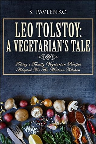 Leo Tolstoy: A Vegetarian's Tale: Tolstoy's Family Vegetarian Recipes Adapted For The Modern Kitchen