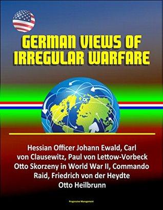 German Views of Irregular Warfare - Hessian Officer Johann Ewald, Carl von Clausewitz, Paul von Lettow-Vorbeck, Otto Skorzeny in World War II, Commando Raid, Friedrich von der Heydte, Otto Heilbrunn