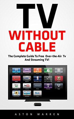 TV Without Cable: The Complete Guide To Free Over-the-Air TV And Streaming TV!