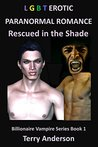 LGBT EROTIC ROMANCE RESCUED IN THE SHADE (LGBT EROTIC BILLIONAIRE VAMPIRE SERIES Book 1)