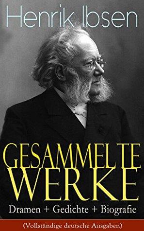 Gesammelte Werke: Dramen + Gedichte + Biografie (Vollständige deutsche Ausgaben): Ein Puppenheim, Peer Gynt, Die Wildente, Gespenster, Ein Volksfeind, ... Galiläer, Rosmersholm...