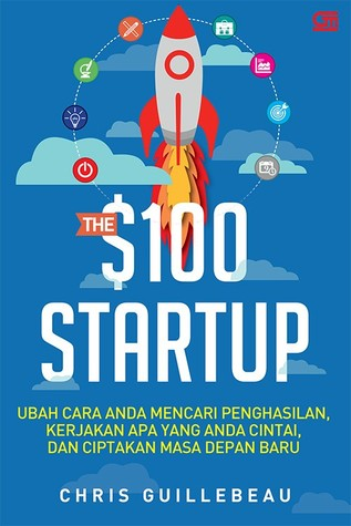 The $100 Startup: Ubah Cara Anda Mencari Penghasilan, Kerjakan Apa yang Anda Cintai, Dan Ciptakan Masa Depan Baru