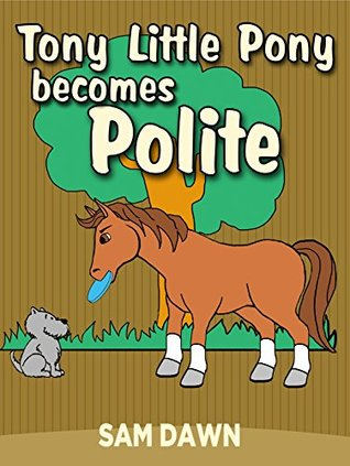 Children's Books:Tony Little Pony Becomes Polite: Childrens Books with animals: (PONY Stories for Kids) Kids Books ages 1-9 (Little Pony Stories for Children Book 1)