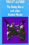 The Hobby Horse And Other Animal Masks by Violet Alford