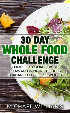 The 30 Day Whole Foods Challenge: Complete Cookbook of 90-AWARD WINNING Recipes Guaranteed to Lose Weight