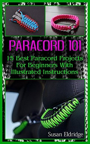 Paracord 101: 15 Best Paracord Projects For Beginners With Illustrated Instructions: (Paracord Projects, Bracelet and Survival Kit Guide, For Bug Out Bags, ...