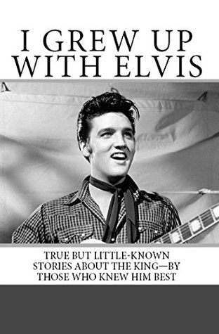 I Grew Up with Elvis: True but Little-Known Stories About the King—By Those Who Knew Him Best