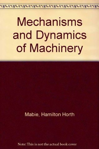 mechanisms and dynamics of machinery by hamilton horth mabie rh goodreads com
