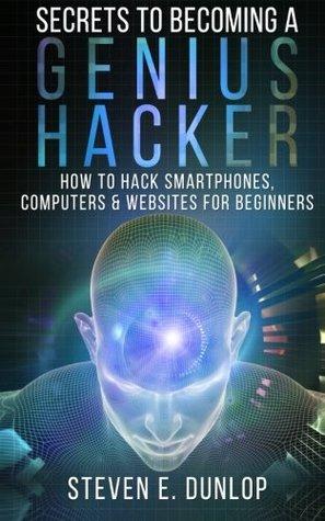 Secrets to Becoming a Genius Hacker: How to Hack Smartphones, Computers & Websites for Beginners: Volume 1