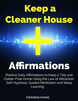 Keep a Cleaner House Affirmations: Positive Daily Affirmations to Keep a Tidy and Clatter-Free Home Using the Law of Attraction, Self-Hypnosis, Guided Meditation and Sleep Learning